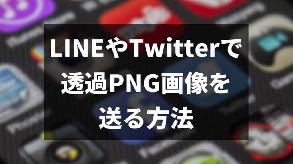 LINEやTwitterで透過PNG画像を送る方法サムネイル