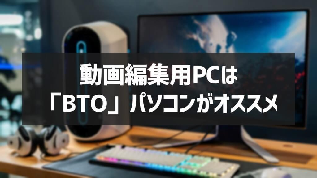 動画編集用PCはBTOパソコンがおすすめ